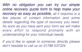 With no obligation you can try our simple online recovery quote form to help make your recovery as easy as possible, all it requires is a few pieces of contact information and some details regarding the type of recovery you need. As soon as you have sent your form we will make every effort to respond promptly with an understanding for your individual needs.